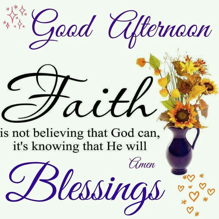 Good Afternoon!. - Faith Is Not Believing That God Can, It's Knowing That He Will. Blessings. Amen!