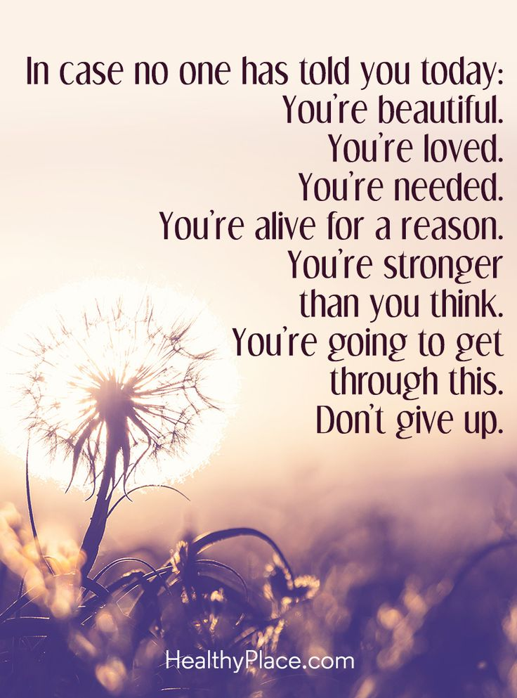 Positive Quote: In case no one has told you today: You're beautiful. You're loved. You're needed. You're alive for a reason. You're stronger than you think.You're going to get through this. Don't give up. www.HealthyPlace.com