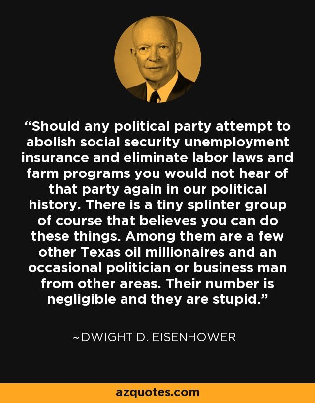 Should any political party attempt to abolish social security unemployment insurance and eliminate labor laws and farm programs you would not hear of that party again in our political history. There is a tiny splinter group of course that believes you can do these things. Among them are a few other Texas oil millionaires and an occasional politician or business man from other areas. Their number is negligible and they are stupid.