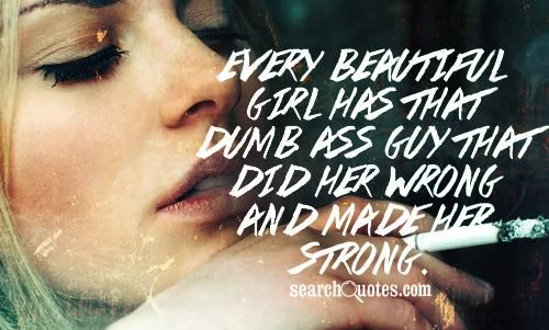 Every beautiful girl has that dumb ass guy that did her wrong and made her strong.