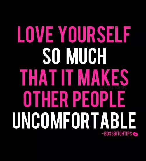 Love yourself so much that it makes other people uncomfortable.