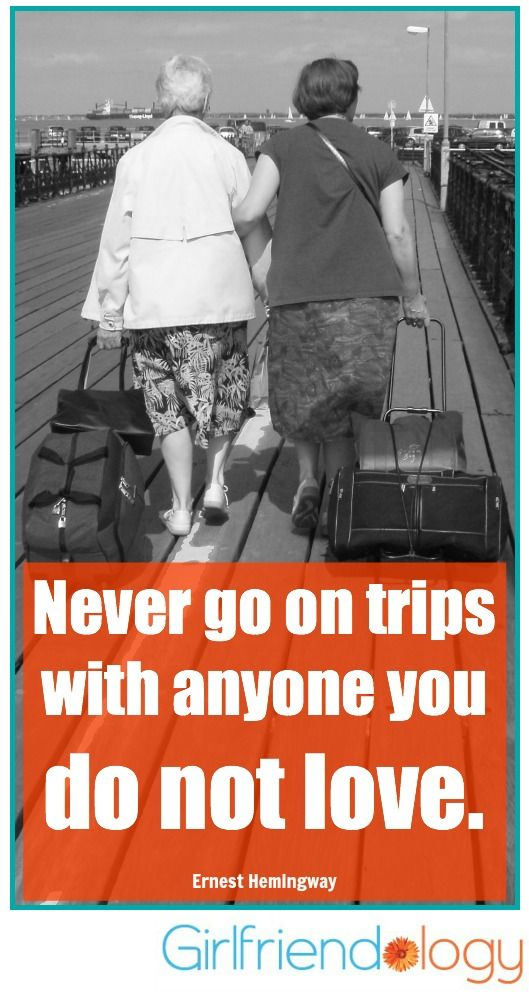 Never go on trips with anyone you do not love. Ernest Hemingway #quote Get outta town! Plan a Girlfriends' Getaway | Girlfriend Advice from Maire Hunter | Be a Better Friend | Inspiration, Girlfriends, Friendship, Girlfriend Gifts http://girlfriendology.com/9488/planning-a-girlfriends-getaway-girlfriend-advice-from-maire-hunter/