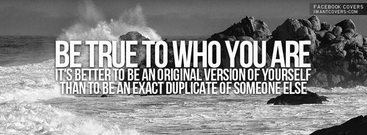 Be true to who you are. It's better to be an original version of yourself than to be an exact duplicate of someone else.