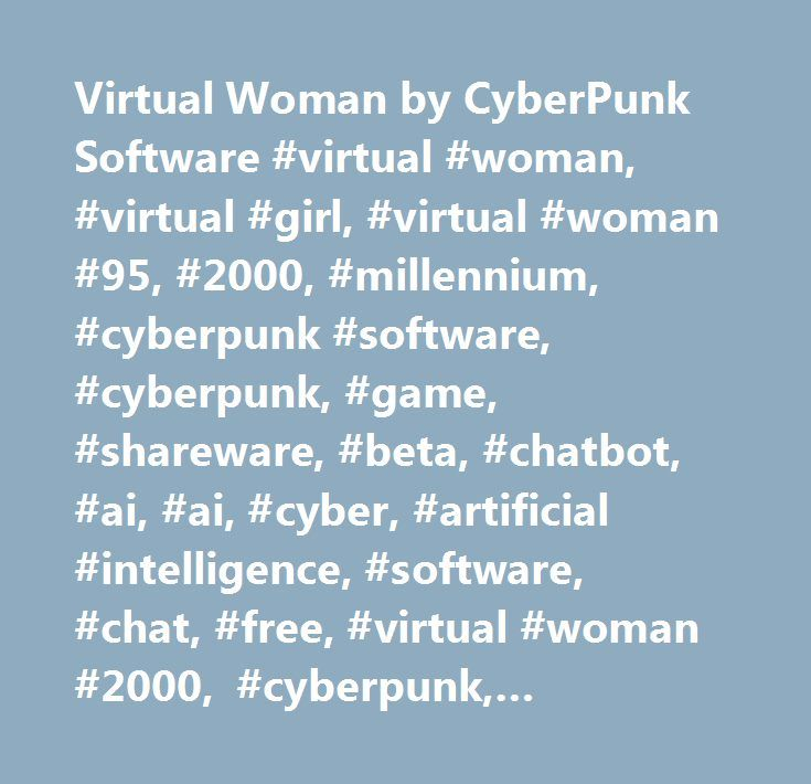 Virtual Woman by CyberPunk Software #virtual #woman, #virtual #girl, #virtual #woman #95, #2000, #millennium, #cyberpunk #software, #cyberpunk, #game, #shareware, #beta, #chatbot, #ai, #ai, #cyber, #artificial #intelligence, #software, #chat, #free, #virtual #woman #2000, #cyberpunk, #download, #eliza, #racter, #loebner, #95, #vrw, #amicus, #ami, #cyberwoman, #cybergirl, #human, #man, #net, #women, #cyberwomen, #virtualwomen, #virtualwoman, #virtualgirl, #avatar, #android, #robot…