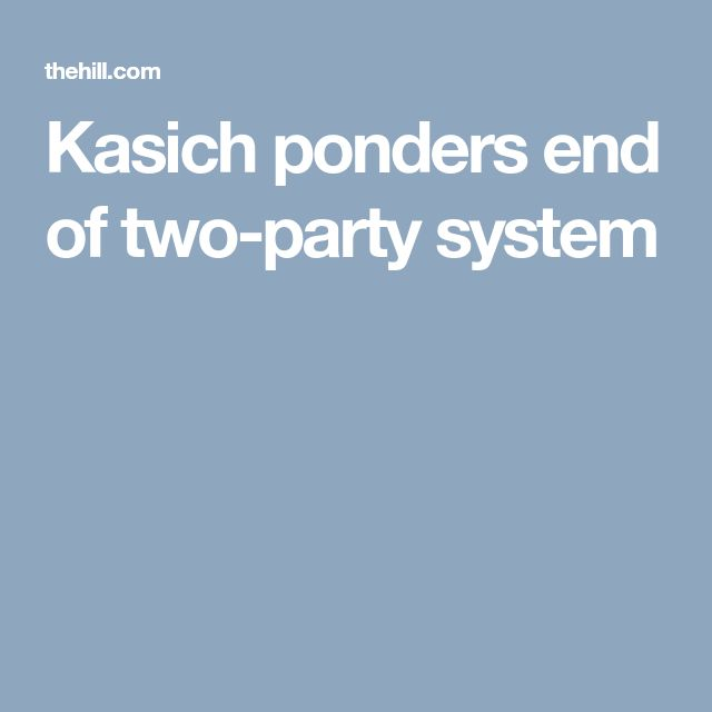 Kasich ponders end of two-party system