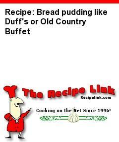 Recipe: Bread pudding like Duff's or Old Country Buffet - Recipelink.com
