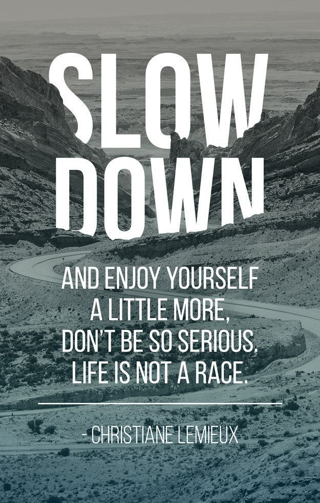 Slow down and enjoy yourself a little more. Don't be so serious. Life is not a race.