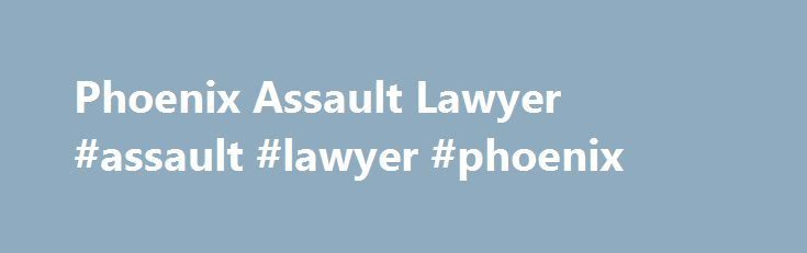 Phoenix Assault Lawyer #assault #lawyer #phoenix http://namibia.remmont.com/phoenix-assault-lawyer-assault-lawyer-phoenix/  # Phoenix Assault Lawyer Call For a FREE Consultation: (602) 842-6222 In the state of Arizona, a person can be accused of committing assault even if they did not physically touch another person. The mere threat of danger can be considered as assault and can be prosecuted as a crime. If you have been charged with assault, you need to take swift legal action in order to…