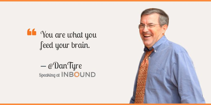 """""""You are what you feed your brain."""" ― Dan Tyre, Sales Director, HubSpot"""