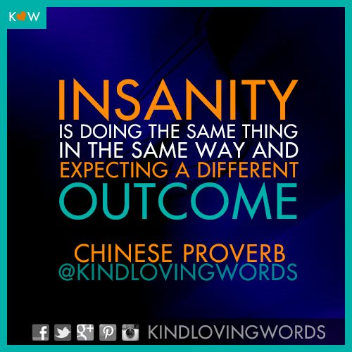 Insanity is doing the same thing in the same way and expecting a different outcome.  ~ Chinese Proverb