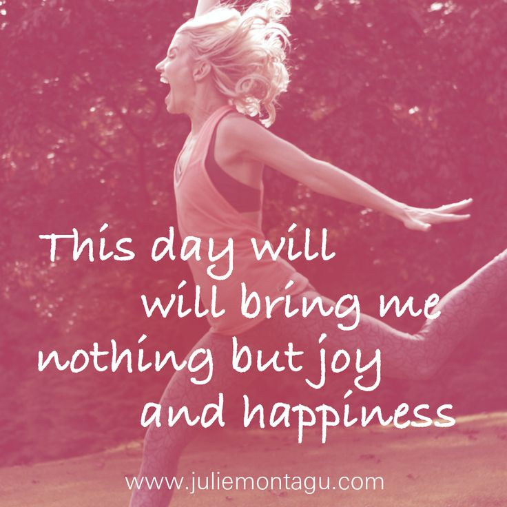 This day will bring me nothing but joy and happiness.