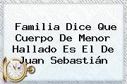http://tecnoautos.com/wp-content/uploads/imagenes/tendencias/thumbs/familia-dice-que-cuerpo-de-menor-hallado-es-el-de-juan-sebastian.jpg Juan Sebastian Fuentes Rojas. Familia dice que cuerpo de menor hallado es el de Juan Sebastián, Enlaces, Imágenes, Videos y Tweets - http://tecnoautos.com/actualidad/juan-sebastian-fuentes-rojas-familia-dice-que-cuerpo-de-menor-hallado-es-el-de-juan-sebastian/