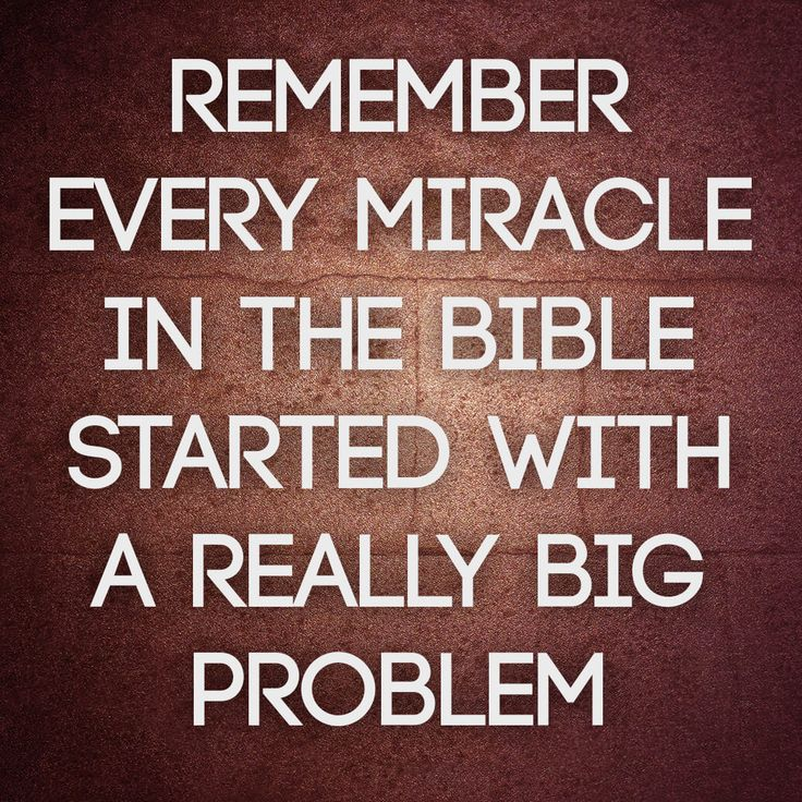 "Thought provoking and encouraging quote on problems and miracles. ""Remember every miracle in the Bible started with a really big problem."""