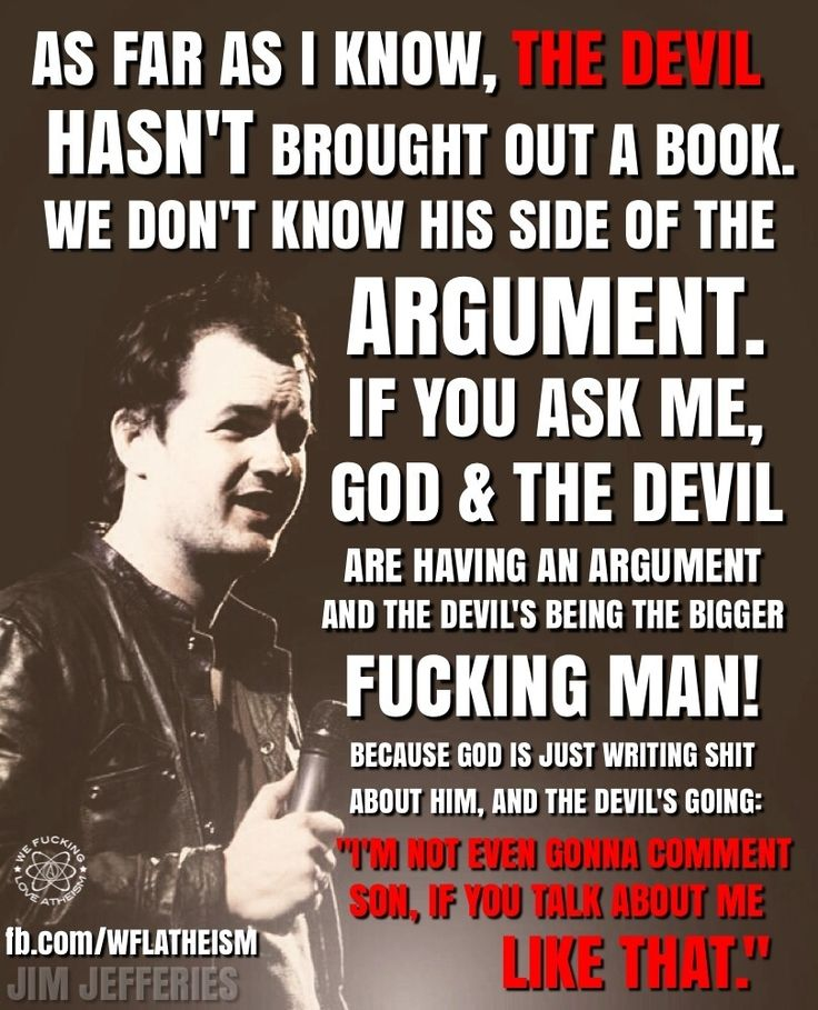 "Atheism, Religion, God is Imaginary, The Devil, Satan. As far as I know, the devil hasn't brought out a book. We don't know his side of the argument. If you ask me, god & the devil are having an argument and the devil's being the bigger fucking man! Because god is just writing shit about him, and the devil's going: ""I'm not even gonna comment son, if you talk about me like that."""