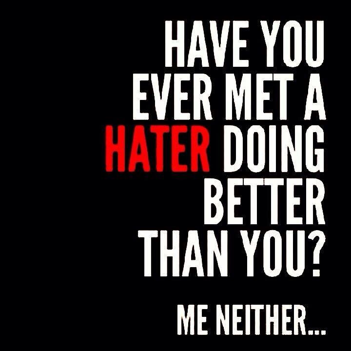 Have you ever met a hater doing better than you  Me neither…  c4e795112