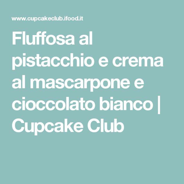 Fluffosa al pistacchio e crema al mascarpone e cioccolato bianco | Cupcake Club