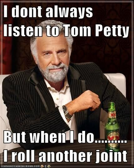 I dont always listen to Tom Petty  But when I do.......... I roll another joint