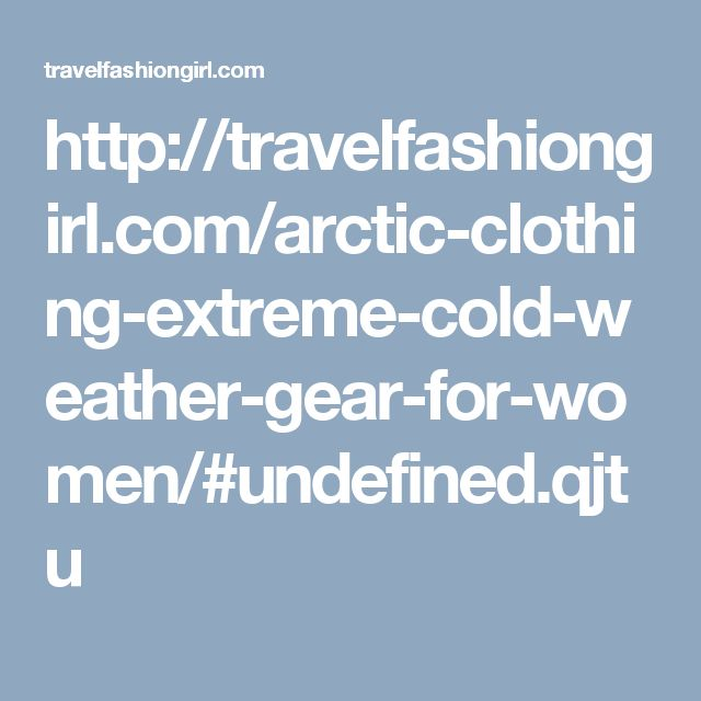 http://travelfashiongirl.com/arctic-clothing-extreme-cold-weather-gear-for-women/#undefined.qjtu