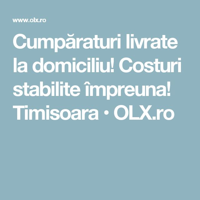Cumpăraturi livrate la domiciliu! Costuri stabilite împreuna! Timisoara • OLX.ro