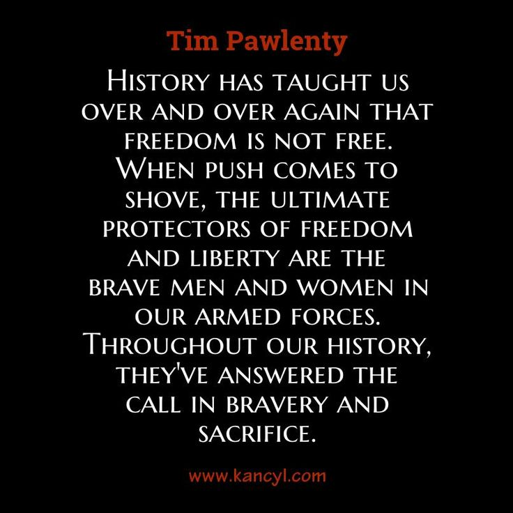 """History has taught us over and over again that freedom is not free. When push comes to shove, the ultimate protectors of freedom and liberty are the brave men and women in our armed forces. Throughout our history, they've answered the call in bravery and sacrifice."", Tim Pawlenty"