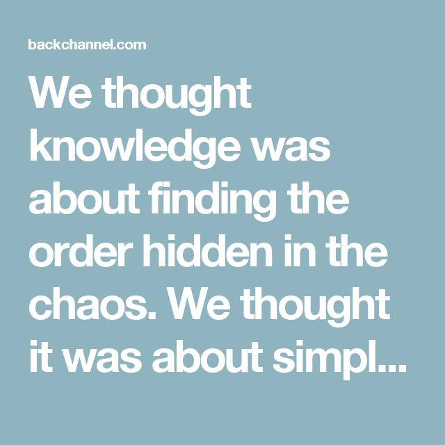 We thought knowledge was about finding the order hidden in the chaos. We thought it was about simplifying the world. It looks like we were wrong. Knowing the world may require giving up on understanding it.