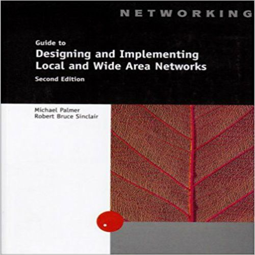 Solutions Manual for A Guide to Designing and Implementing Local And Wide Area Networks 2nd Edition by Michael Palmer,‎ Bruce Sinclair 061912122X 9780619121228