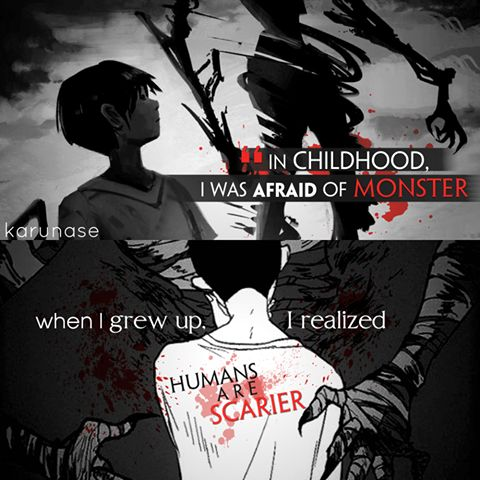 Dans l'enfance, j'ai eu peur de monstre quand j'ai grandi, j'ai réalisé que les humains sont plus effrayants