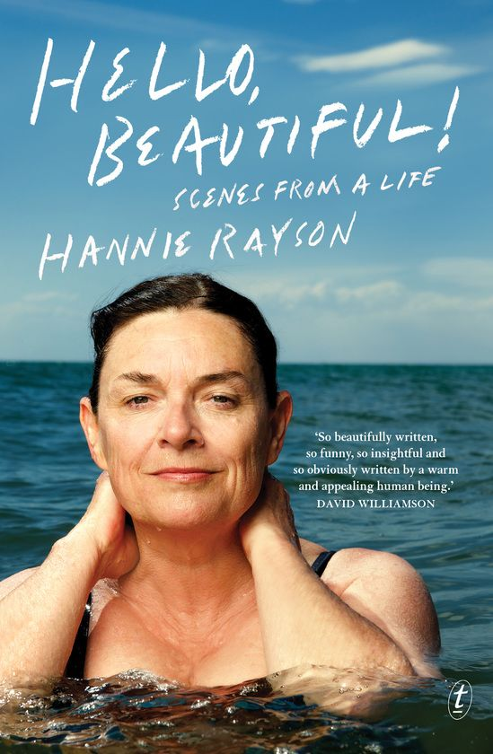"Noni Hazlehurst review:    ""Hannie paints with vivid colours. Her development as a writer and a woman is richly portrayed, with all the shades of intense feeling and emotion that her dramatic characters share spilling from the page in a riot of evocative memories. Hello, Beautiful! is as nourishing and delicious as home-made soup."""