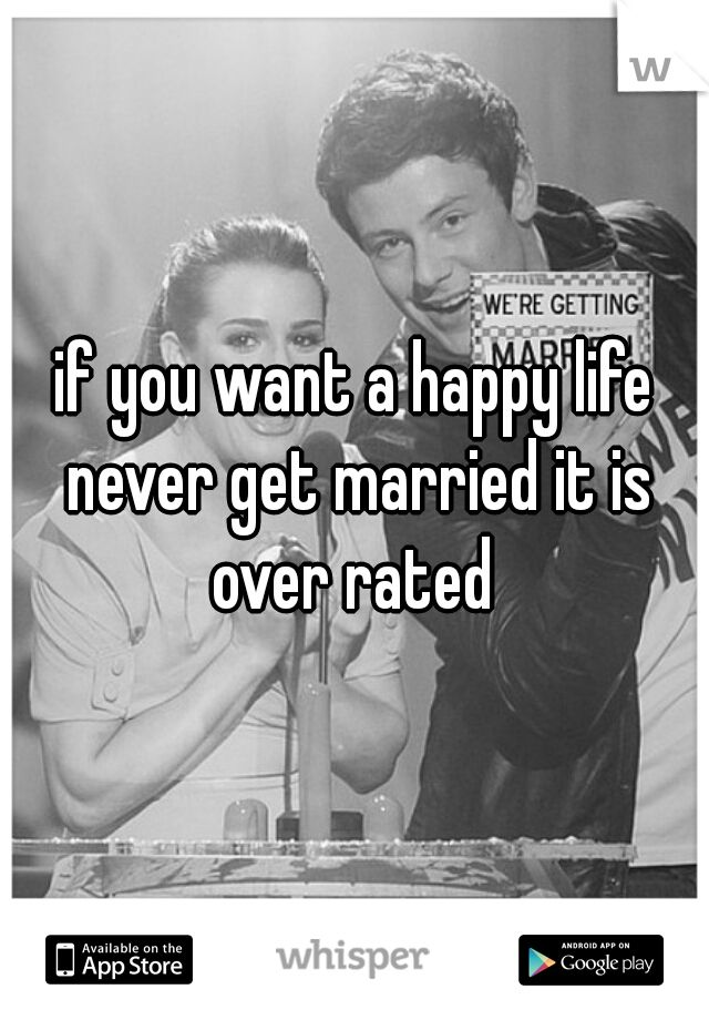 if you want a happy life never get married it is over rated.       trust me!!!!!
