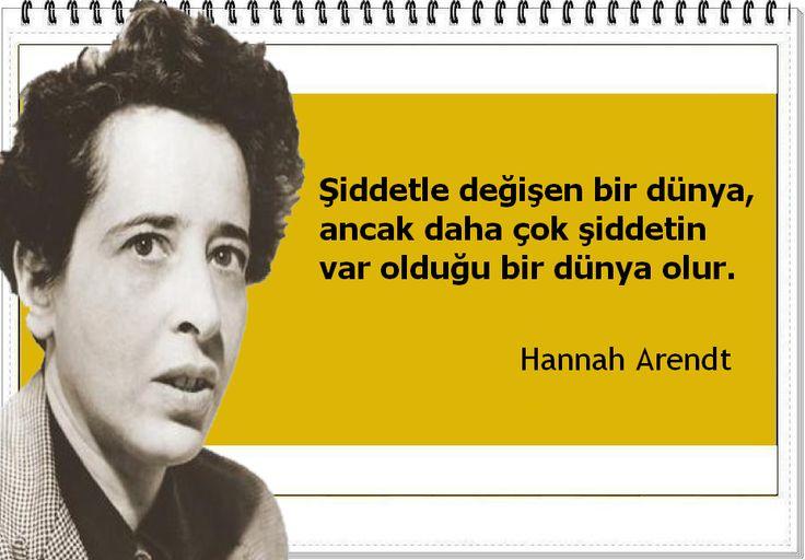 Şiddetle değişen bir dünya, ancak daha çok şiddetin var olduğu bir dünya olur. -Hannah Arendt
