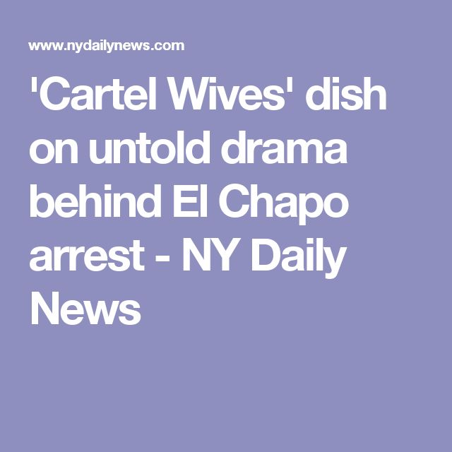 'Cartel Wives' dish on untold drama behind El Chapo arrest - NY Daily News