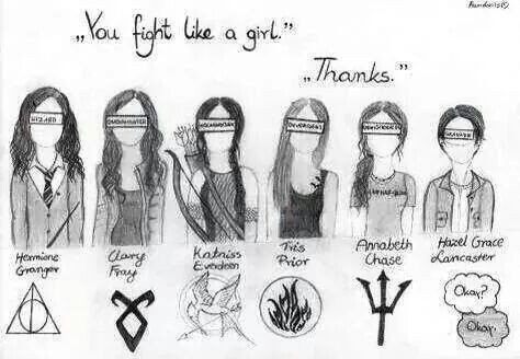 You fight like a girl... Thanks♡  Hermione, Clary, Katniss, Tris, Annabeth, and Hazel.  Harry Potter, The Mortal Instruments, The Hunger Games, Percy Jackson, and The Fault Our Stars.