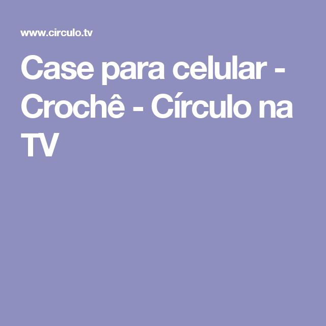 Case para celular - Crochê - Círculo na TV