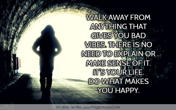 Walk away from anything that gives you bad vibes. There is no need to explain or make sense of it. It's your life. Do what makes you happy.  #anything #away #bad #explain #gives #happy #life #makes #quotes #sense #vibes #walk #you	  ©2016 The Gecko Said – Beautiful Quotes