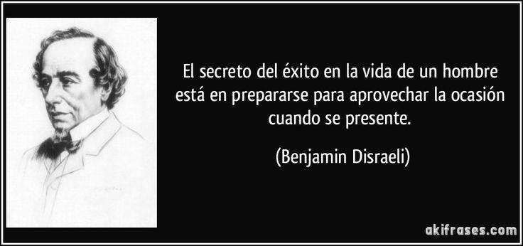 El secreto del éxito en la vida de un hombre está en prepararse para aprovechar la ocasión cuando se presente. (Benjamin Disraeli)