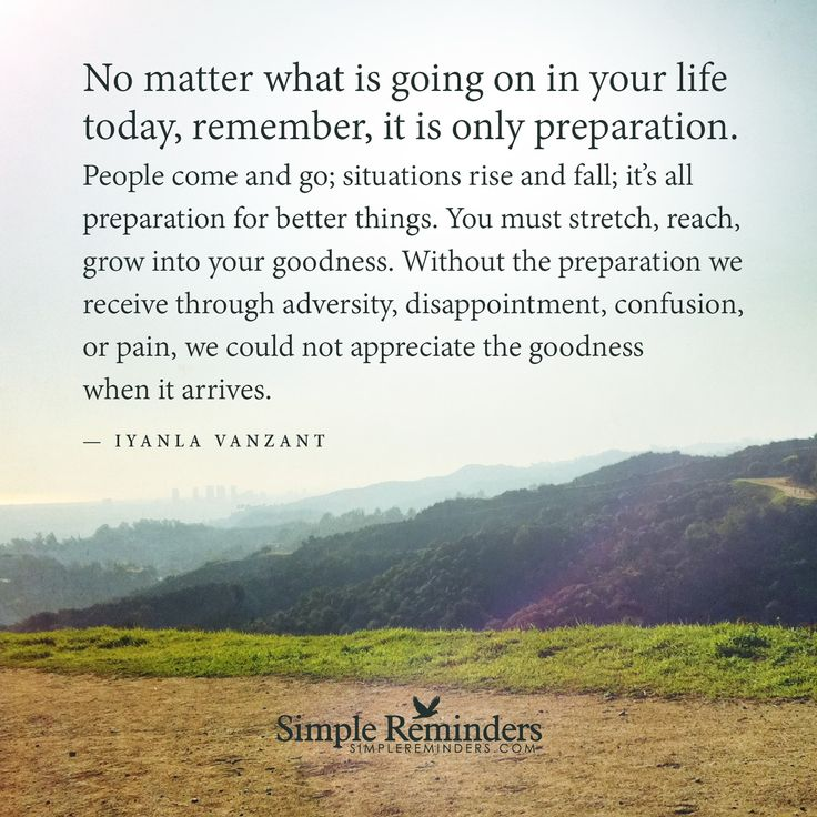 No matter what is going on in your life today, remember, it is only preparation. People come and go; situations rise and fall; it's all preparation for better things. You must stretch, reach, grow into your goodness. Without the preparation we receive through adversity, disappointment, confusion, or pain, we could not appreciate the goodness...