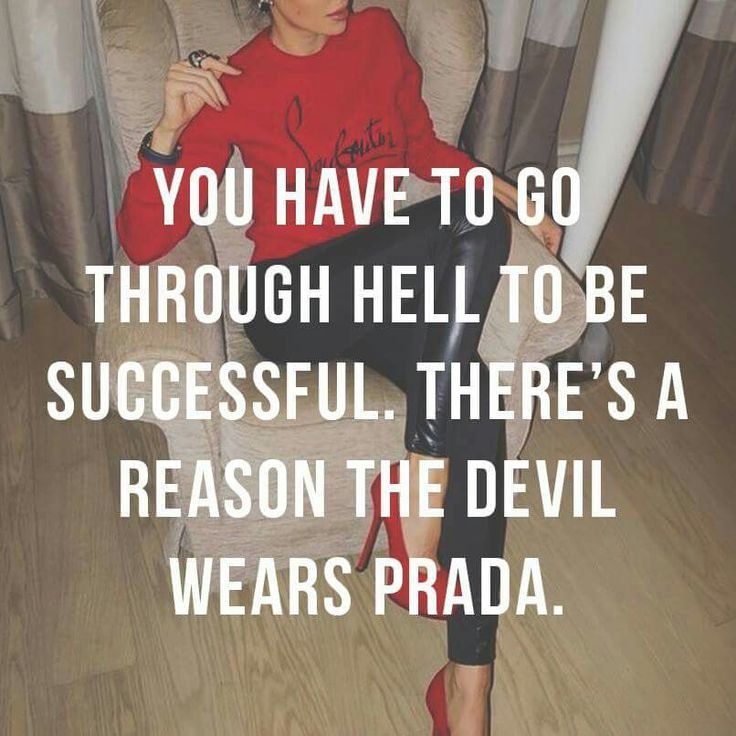 You have to go thru hell to be successful. There's a reason the devil wears Prada.