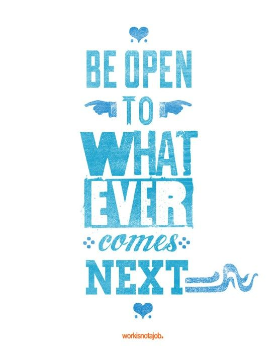 Be open to whatever comes next.: Thoughts, Remember This, Life, Openmind, Wisdom, Truths, Things, Open Mind, Inspiration Quotes