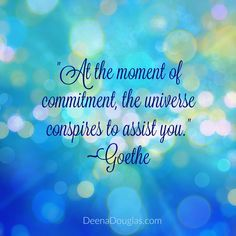 """""""At the moment of commitment, the Universe conspires to assist you."""" #Goethe #quote www.DeenaDouglas.com"""