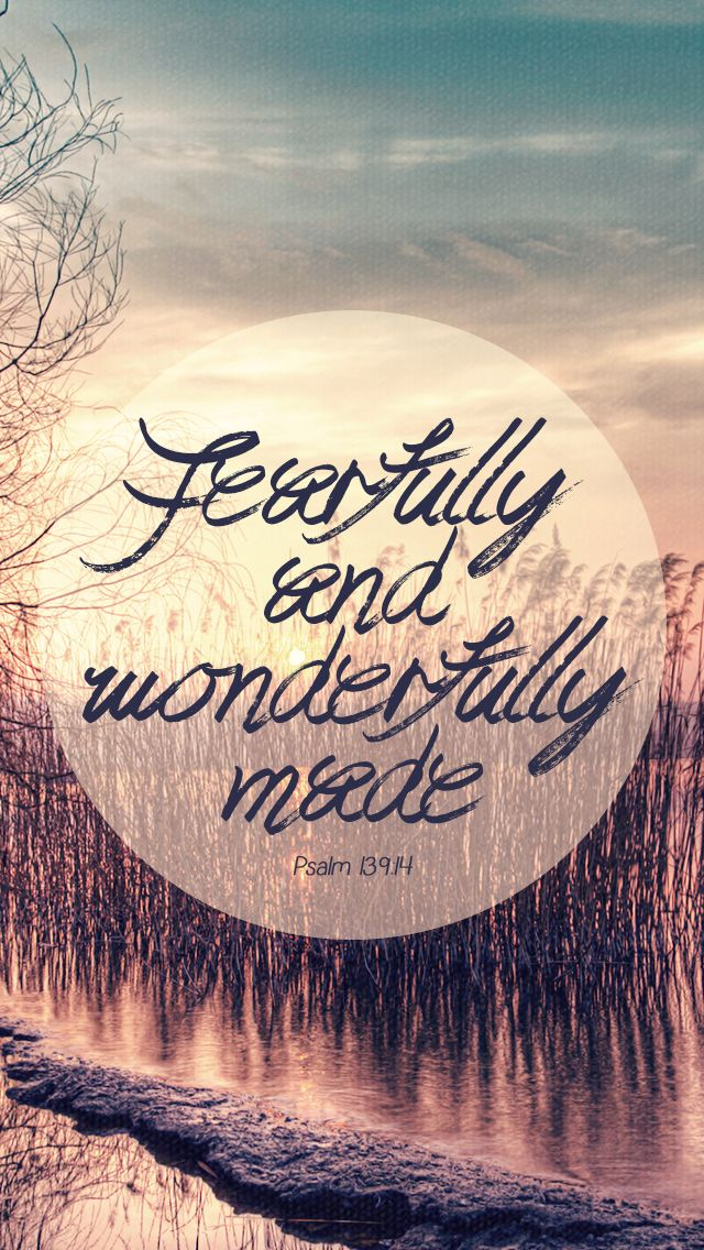 """ I praise you because I am fearfully and wonderfully made; your works are wonderful, I know that full well.- Psalm 139:14 """