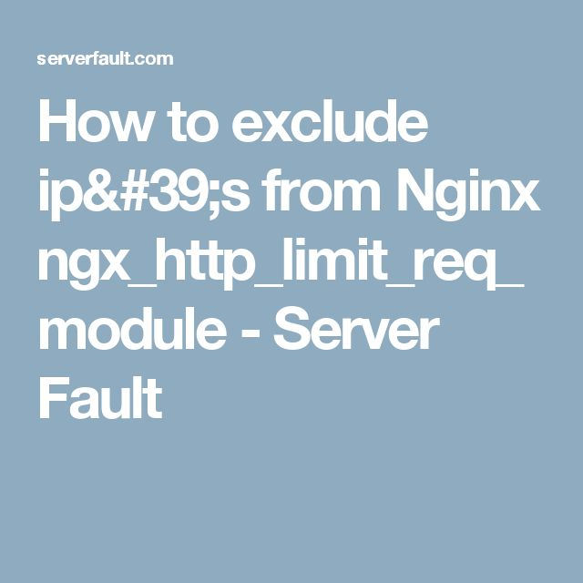 How to exclude ip's from Nginx ngx_http_limit_req_module - Server Fault
