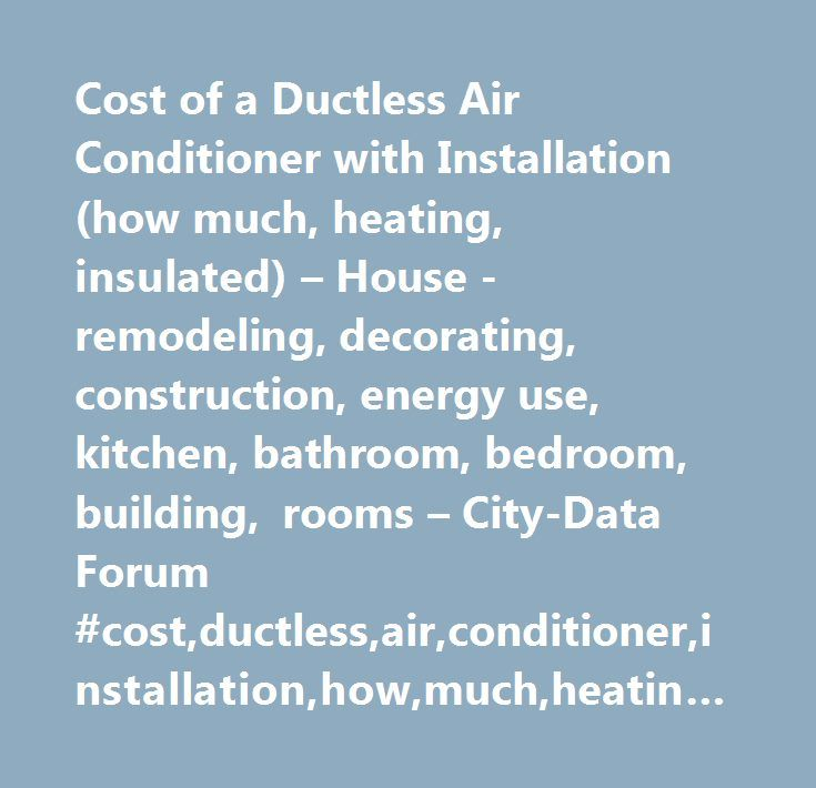 Cost of a Ductless Air Conditioner with Installation (how much, heating, insulated) – House -remodeling, decorating, construction, energy use, kitchen, bathroom, bedroom, building, rooms – City-Data Forum #cost,ductless,air,conditioner,installation,how,much,heating,insulated, #cost #of #a #ductless #air #conditioner #with #installation, #cities,forum…