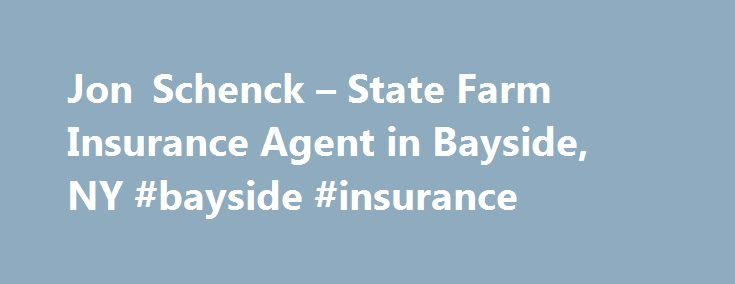 Jon Schenck – State Farm Insurance Agent in Bayside, NY #bayside #insurance http://oklahoma.remmont.com/jon-schenck-state-farm-insurance-agent-in-bayside-ny-bayside-insurance/  # Jonathan W Schenck Agcy Inc Serving NYC, Nassau, Suffolk, Westchester, Rockland Bayside State Farm Insurance Agent since 1974 Second Generation State Farm Agent Licensed to help you with all your insurance needs Bayside Business Association Member Bayside Community Volunteer Call for Auto Insurance, Home Insurance…