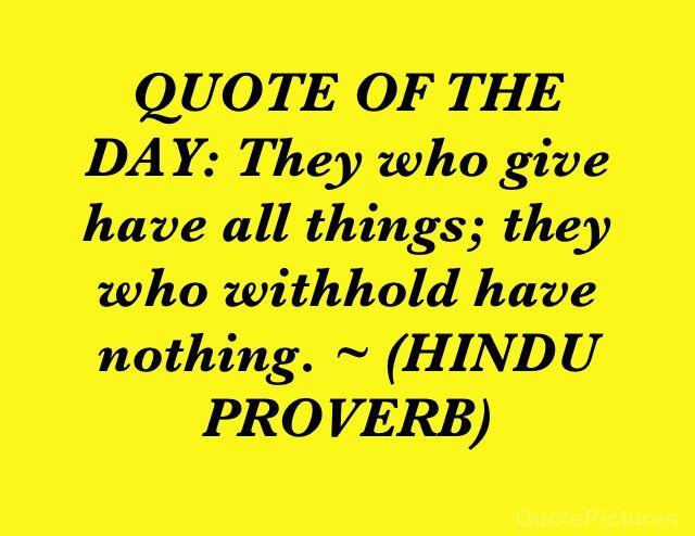 QUOTE OF THE DAY: They who give have all things; they who withhold have nothing. ~ (HINDU PROVERB)