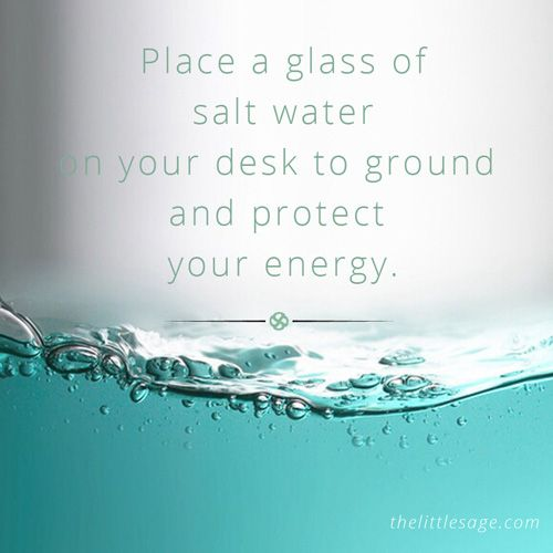 Place a glass of salt water on your desk at home or at work to ground and protect your energy from people and events crossing your path during your day.     This practice will help you to feel centered, calm and balanced in the face of the stresses of daily life.