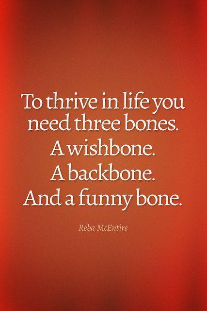 To thrive in life you need three bones, a wishbone, a backbone and a funny bone.
