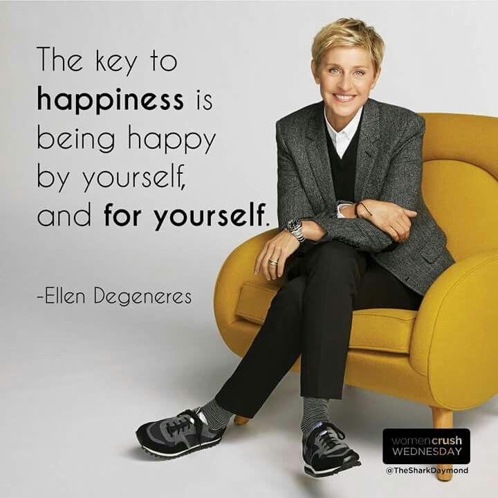 The key to happiness is being happy by yourself and for yourself. - Ellen Degeneres