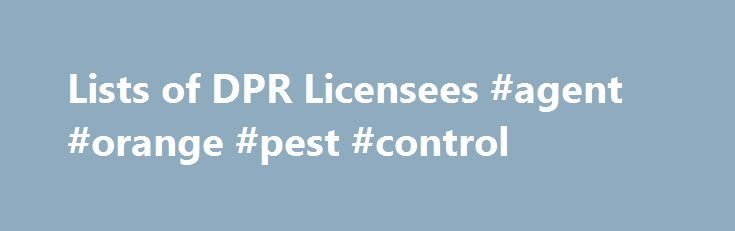 Lists of DPR Licensees #agent #orange #pest #control http://rwanda.nef2.com/lists-of-dpr-licensees-agent-orange-pest-control/  # Lists of DPR Licensees Sign up to receive e-mail updates on DPR's Licensing Program activities. The Department of Pesticide Regulation (DPR) issues licenses and/or certificates to: Persons and businesses that apply or sell pesticides. Pest control dealers and brokers. Persons who advise on agricultural pesticide applications. It also certifies pesticide applicators…