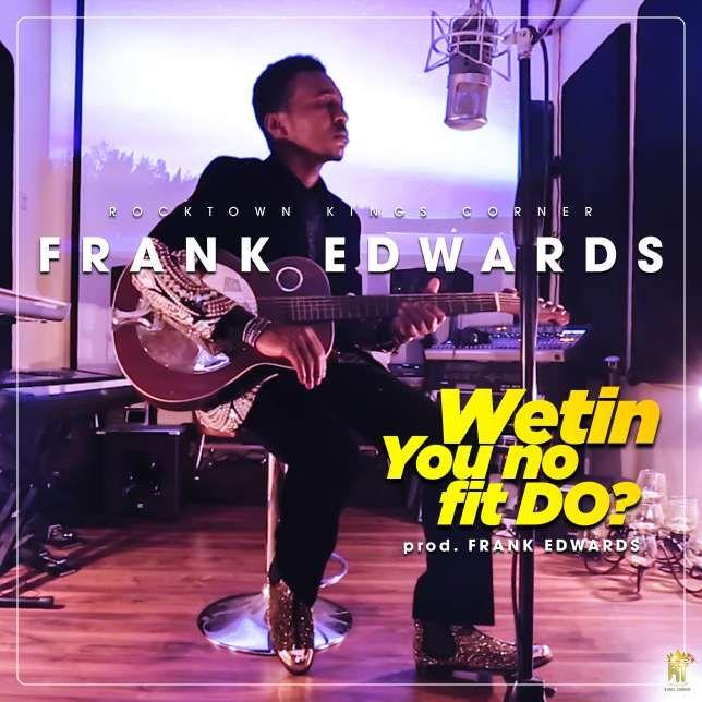 Gospel Music Frank Edwards - 'Wetin you no fit do?'     DOWNLOAD  MUSIC SHOP