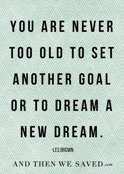 "None of us have it all figured out. We're all still learning and growing. And we can always set new goals and dream new dreams. We'll never be ""too old."" I sincerely hope I'm still dreamin' and reaching goals when I'm 80."